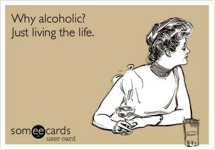 Why alcoholic?Just living the life.