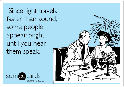 Since light travelsfaster than sound, some people appear bright until you hear them speak.