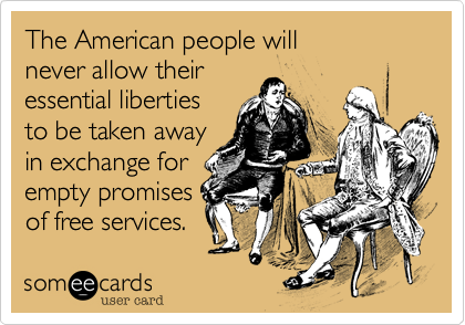 The American people willnever allow theiressential libertiesto be taken awayin exchange for empty promisesof free services.
