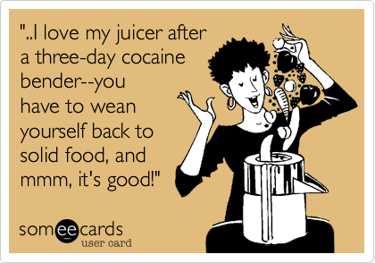 """..I love my juicer after