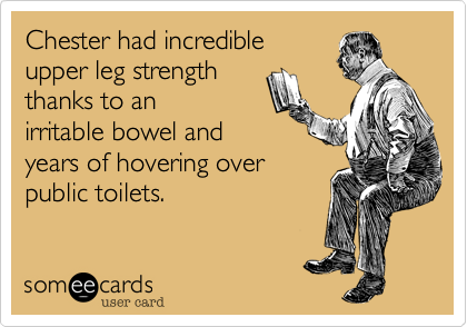 Chester had incredibleupper leg strength thanks to anirritable bowel andyears of hovering overpublic toilets.