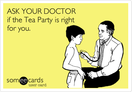 ASK YOUR DOCTORif the Tea Party is rightfor you.