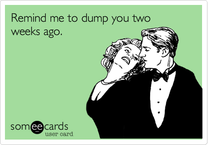 Remind me to dump you two weeks ago.