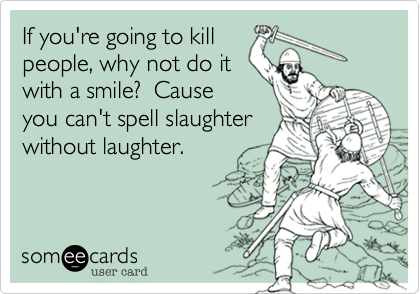 If you're going to killpeople, why not do itwith a smile?  Causeyou can't spell slaughterwithout laughter.