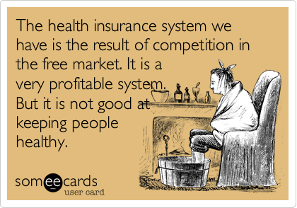 The health insurance system we have is the result of competition in the free market. It is avery profitable system.But it is not good atkeeping peoplehealthy.
