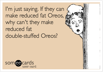 I'm just saying. If they canmake reduced fat Oreos,why can't they makereduced fatdouble-stuffed Oreos?