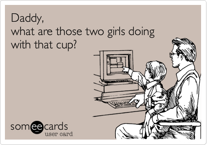 Daddy,what are those two girls doingwith that cup?