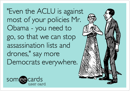 """""""Even the ACLU is againstmost of your policies Mr.Obama - you need togo, so that we can stopassassination lists anddrones,"""" say moreDemocrats everywhere."""
