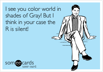 I see you color world in shades of Gray! But Ithink in your case theR is silent!