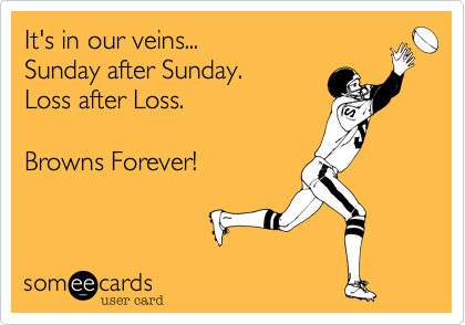 It's in our veins...  Sunday after Sunday.  Loss after Loss.Browns Forever!