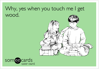 Why, yes when you touch me I get wood.