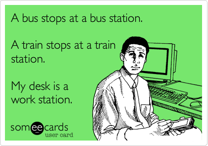 A bus stops at a bus station.A train stops at a trainstation.My desk is awork station.