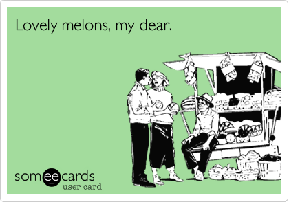 Lovely melons, my dear.