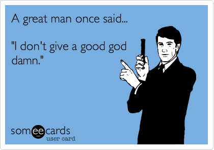 """A great man once said...""""I don't give a good goddamn."""""""