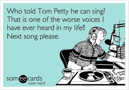 Who told Tom Petty he can sing? That is one of the worse voices I have ever heard in my life!!Next song please.