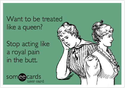 Want to be treatedlike a queen?Stop acting likea royal pain in the butt.