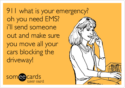 911 what is your emergency?oh you need EMS? i'll send someoneout and make sureyou move all yourcars blocking thedriveway!