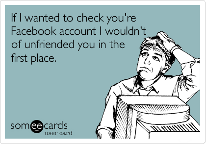 If I wanted to check you're Facebook account I wouldn'tof unfriended you in thefirst place.