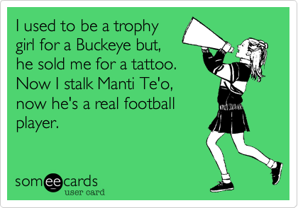 I used to be a trophygirl for a Buckeye but,he sold me for a tattoo.Now I stalk Manti Te'o,now he's a real footballplayer.