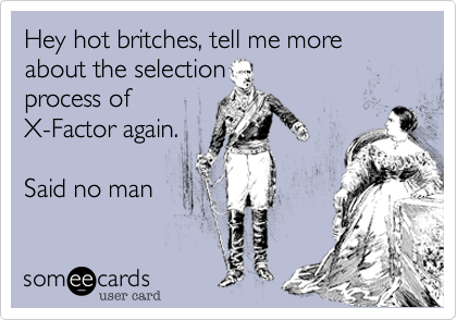 Hey hot britches, tell me more about the selectionprocess ofX-Factor again.Said no man