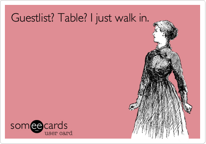 Guestlist? Table? I just walk in.