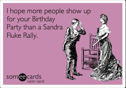 I hope more people show upfor your BirthdayParty than a SandraFluke Rally.