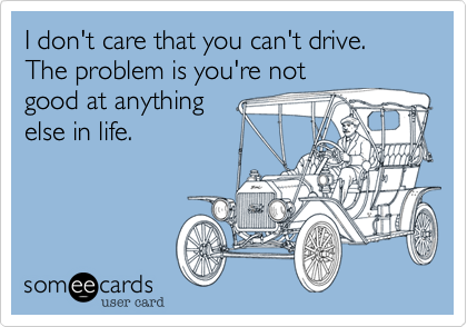 I don't care that you can't drive. The problem is you're not