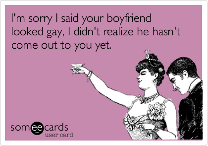 I'm sorry I said your boyfriend looked gay, I didn't realize he hasn't come out to you yet.