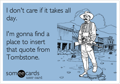 I don't care if it takes allday.I'm gonna find aplace to insertthat quote fromTombstone.
