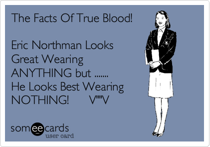 """The Facts Of True Blood!Eric Northman LooksGreat WearingANYTHING but .......He Looks Best WearingNOTHING!      V""""""""V"""