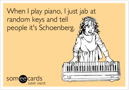 When I play piano, I just jab at random keys and tellpeople it's Schoenberg.