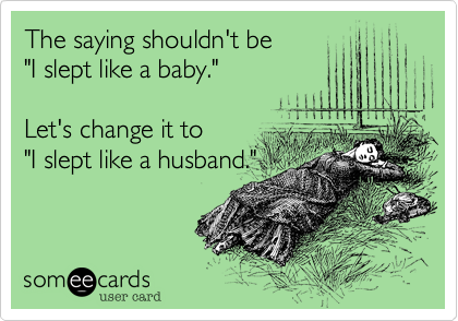 """The saying shouldn't be""""I slept like a baby.""""Let's change it to""""I slept like a husband."""""""