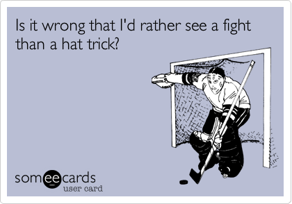 Is it wrong that I'd rather see a fight than a hat trick?