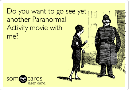 Do you want to go see yetanother ParanormalActivity movie withme?