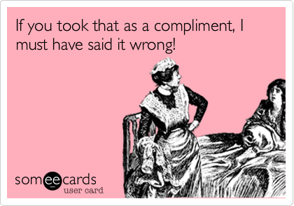 If you took that as a compliment, I must have said it wrong!