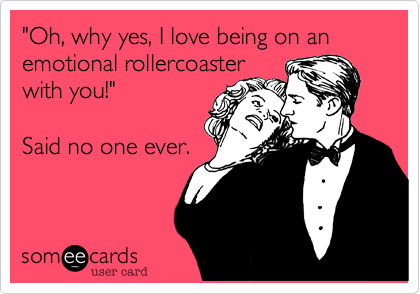 """Oh, why yes, I love being on an emotional rollercoaster