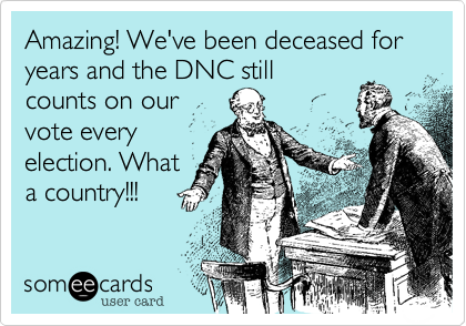 Amazing! We've been deceased for  years and the DNC stillcounts on ourvote everyelection. Whata country!!!