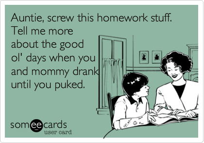 Auntie, screw this homework stuff. Tell me more