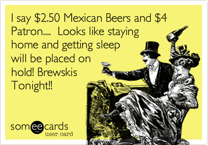 I say $2.50 Mexican Beers and $4 Patron....  Looks like staying