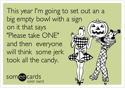 """This year I'm going to set out an a big empty bowl with a signon it that says """"Please take ONE""""and then  everyonewill think  some jerk took all the candy."""
