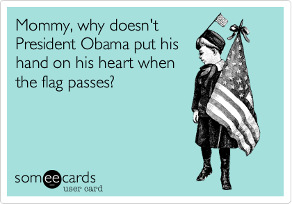 Mommy, why doesn'tPresident Obama put hishand on his heart whenthe flag passes?