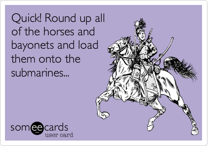 Quick! Round up allof the horses andbayonets and loadthem onto thesubmarines...