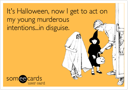 It's Halloween, now I get to act on my young murderousintentions...in disguise.