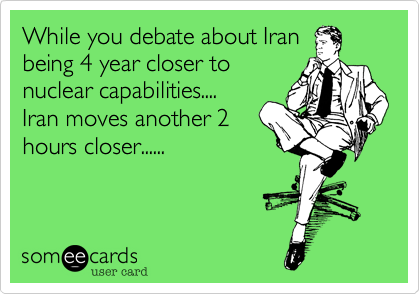 While you debate about Iranbeing 4 year closer tonuclear capabilities....Iran moves another 2hours closer......