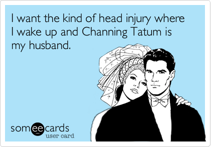 I want the kind of head injury where I wake up and Channing Tatum is my husband.