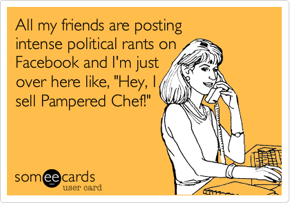"""All my friends are posting intense political rants on Facebook and I'm just over here like, """"Hey, I sell Pampered Chef!"""""""