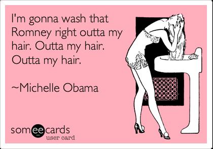 I'm gonna wash thatRomney right outta myhair. Outta my hair.Outta my hair.~Michelle Obama