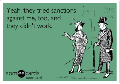 Yeah, they tried sanctionsagainst me, too, and they didn't work.