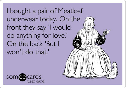 I bought a pair of Meatloaf underwear today. On the
