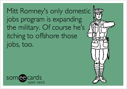 Mitt Romney's only domesticjobs program is expandingthe military. Of course he'sitching to offshore thosejobs, too.